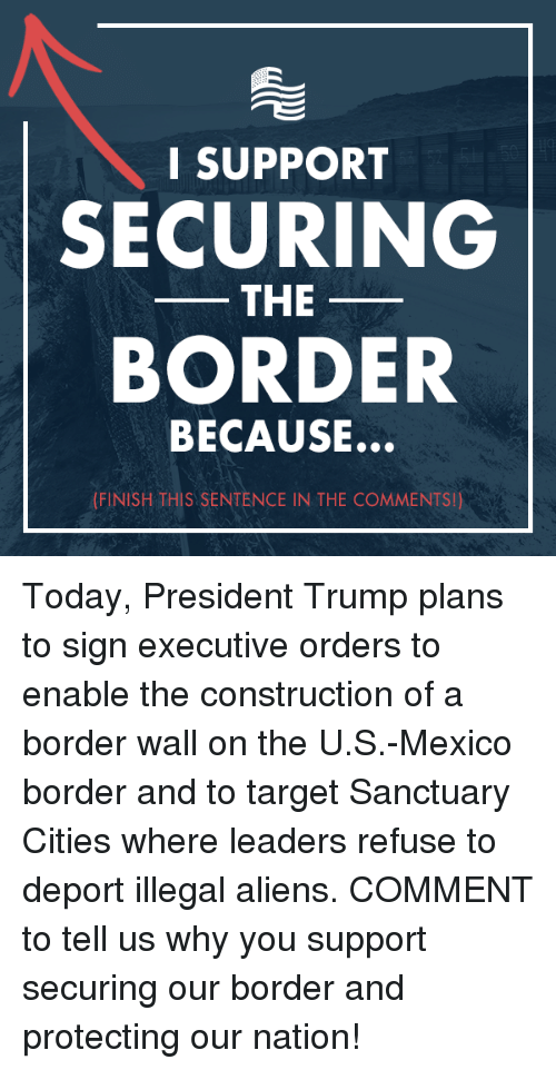 enabler: I SUPPORT  SECURING  THE  BORDER  BECAUSE.  (FINISH THIS SENTENCE IN THE COMMENTS!) Today, President Trump plans to sign executive orders to enable the construction of a border wall on the U.S.-Mexico border and to target Sanctuary Cities where leaders refuse to deport illegal aliens. COMMENT to tell us why you support securing our border and protecting our nation!
