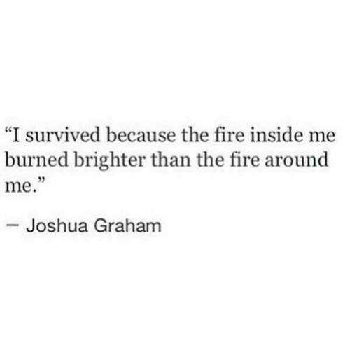 "Graham: ""I survived because the fire inside me  burned brighter than the fire around  me.  95  Joshua Graham"