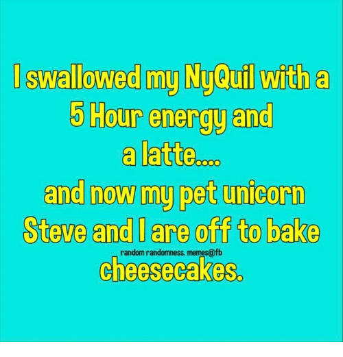 Energy, Memes, and Unicorn: I swallowed my Ny@u tha  5 Hour energy and  a latte.  and now my pet unicorn  Steve and l are off to bake  0  random randomness. memes@fb  cheesecakes