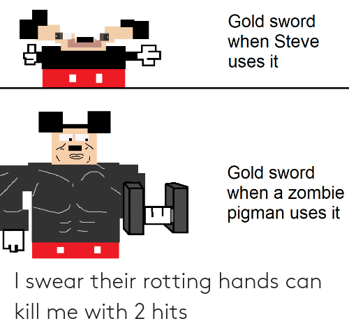 kill: I swear their rotting hands can kill me with 2 hits