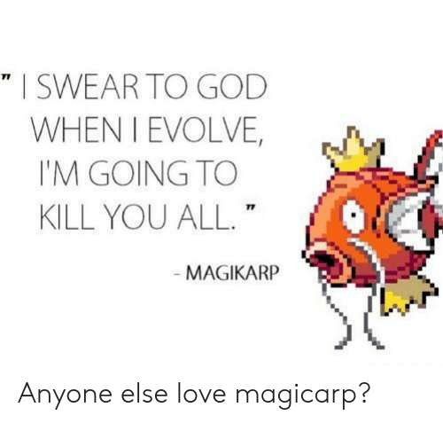 magikarp: I SWEAR TO GOD  WHEN I EVOLVE,  I'M GOING TO  KILL YOU ALL.  71  MAGIKARP Anyone else love magicarp?