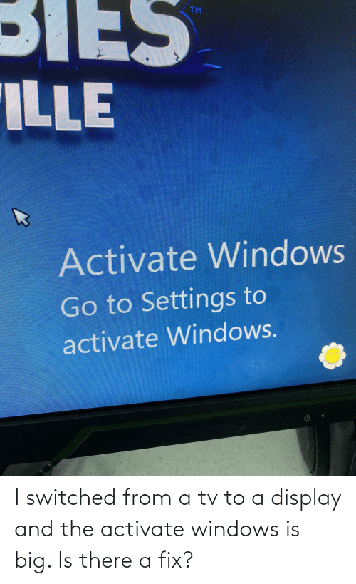 Activate Windows: I switched from a tv to a display and the activate windows is big. Is there a fix?