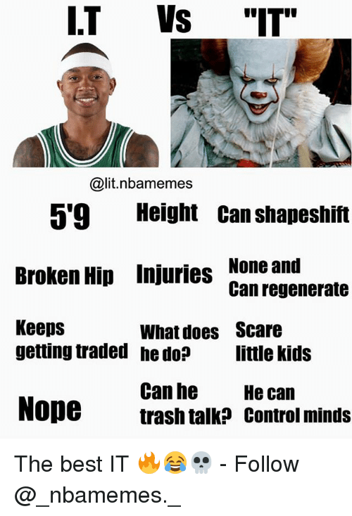 "Noping: I.T Vs ""IT""  @lit.nbamemes  5'9 Height Can shapeshift  Broken Hip Injuries None and  Keeps  Can regenerate  What does  he do?  Scare  little kids  getting traded  Can he  trash talk? control minds  He can  Nope The best IT 🔥😂💀 - Follow @_nbamemes._"