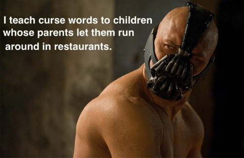 Children, Dank, and Parents: I teach curse words to children  whose parents let them run  around in restaurants.