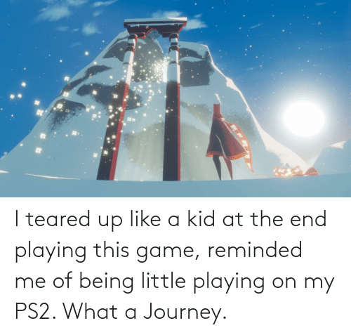 Teared Up: I teared up like a kid at the end playing this game, reminded me of being little playing on my PS2. What a Journey.