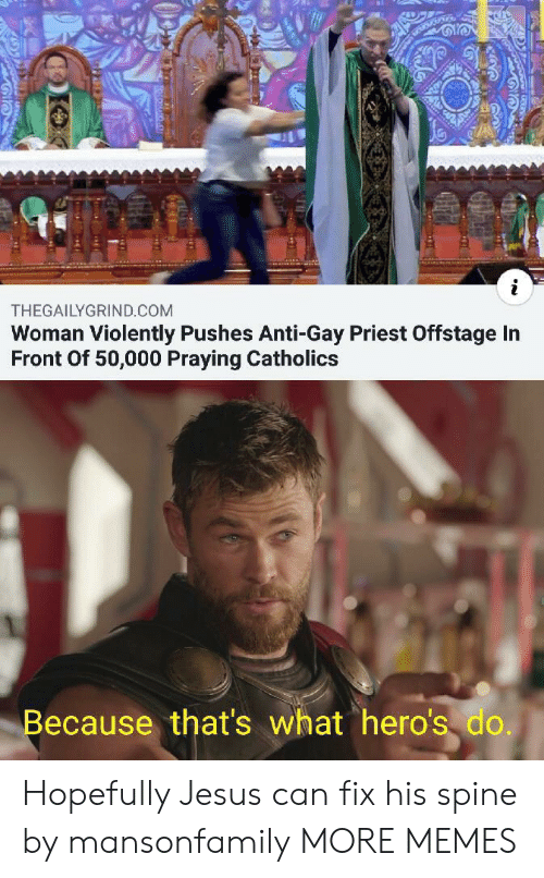 priest: i  THEGAILYGRIND.COM  Woman Violently Pushes Anti-Gay Priest Offstage In  Front Of 50,000 Praying Catholics  Because that's what hero's do. Hopefully Jesus can fix his spine by mansonfamily MORE MEMES