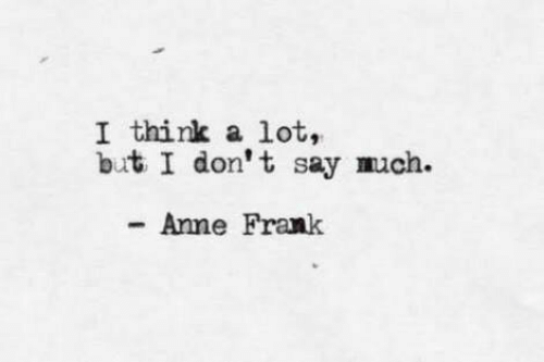 Anne Frank, Think, and Anne: I think a lot,  but I don't say much.  Anne Frank
