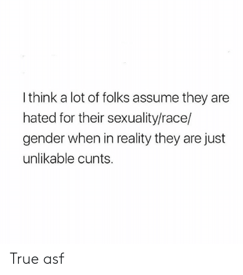 asf: I think a lot of folks assume they are  hated for their sexuality/race/  gender when in reality they are just  unlikable cunts. True asf