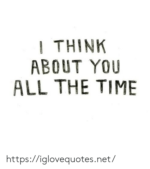 Time, All The, and All the Time: I THINK  ABOUT YOU  ALL THE TIME https://iglovequotes.net/