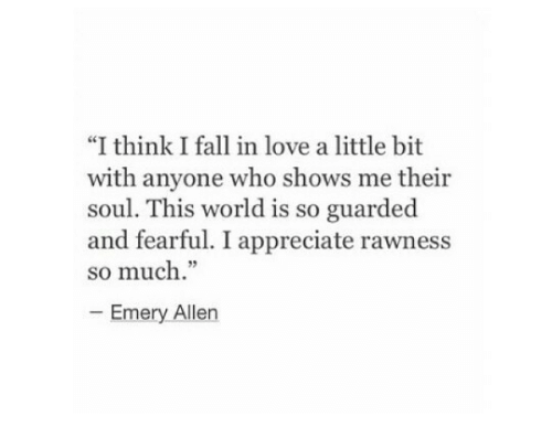 """Fearful: """"I think I fall in love a little bit  with anyone who shows me their  soul. This world is so guarded  and fearful. I appreciate rawness  so much.""""  Emery Allen"""