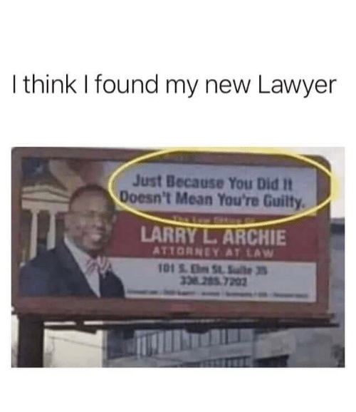 you did it: I think I found my new Lawyer  Just Because You Did It  Doesn't Mean You're Guilty  LARRY L.ARCHIE  ATTORNEY AT LAW  101S.ESlte3  338 285 7202