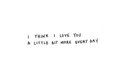 Love, I Love You, and Day: I THINK I LOVE YOU  A LITTLE BIT MORE EVERY DAY