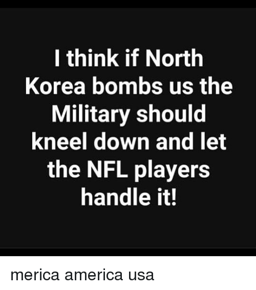 America, Memes, and Nfl: I think if North  Korea bombs us the  Military should  kneel down and let  the NFL players  handle it! merica america usa
