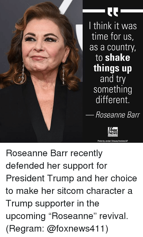 """sitcom: I think it was  time for us,  as a country,  to shake  things up  and try  something  different.  Roseanne Barr  FOX  NEWS  Photo by Jordan Strauss/Invision/AP Roseanne Barr recently defended her support for President Trump and her choice to make her sitcom character a Trump supporter in the upcoming """"Roseanne"""" revival. (Regram: @foxnews411)"""