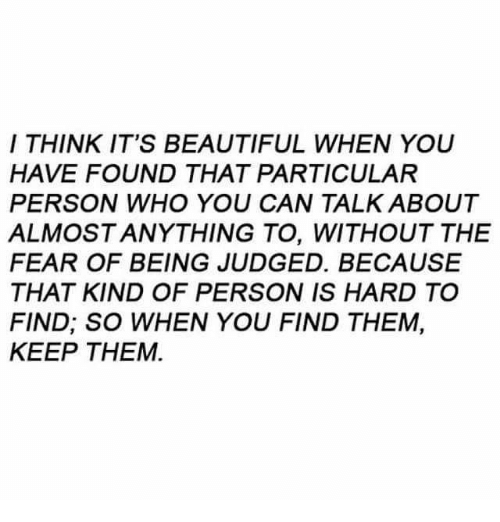 Beautiful, Memes, and Fear: I THINK IT'S BEAUTIFUL WHEN YOU  HAVE FOUND THAT PARTICULAR  PERSON WHO YOU CAN TALK ABOUT  ALMOSTANYTHING TO, WITHOUT THE  FEAR OF BEING JUDGED. BECAUSE  THAT KIND OF PERSON IS HARD TO  FIND; SO WHEN YOU FIND THEM,  KEEP THEM