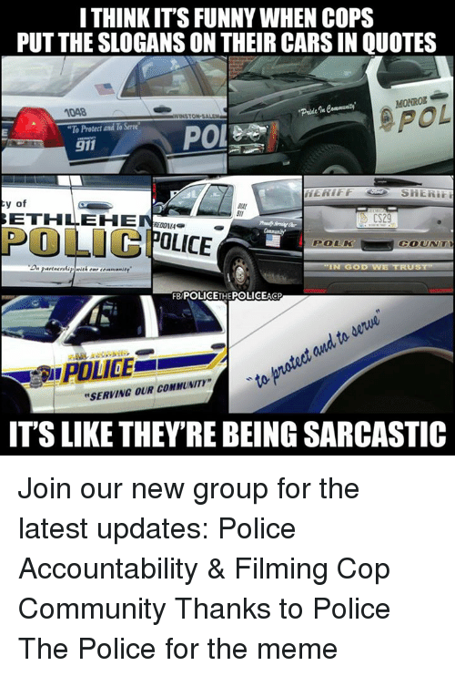 "Cars, Community, and Funny: I THINK IT'S FUNNY WHEN COPS  PUT THE SLOGANS ON THEIR CARS IN QUOTES  MONROZ  1048  ""To Protect and To Serve  POL  TON-SAL  POI  911  HERIFF  SHERr  y of  ETHLEH  311  OLICOLICE  POLK  COUNT  FB POLICETHEPOLICEAGP  to  POLICE  ""SERVING OUR COMMUNITY""  IT'S LIKE THEY'RE BEING SARCASTIC Join our new group for the latest updates:  Police Accountability & Filming Cop Community Thanks to Police The Police for the meme"