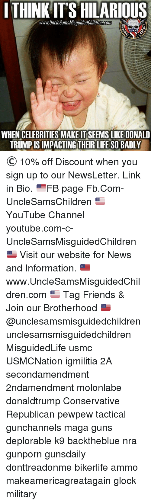 Its Hilarious: I THINK IT'S HILARIOUS  www.UncleSamsMisquidedChildren.com  1775  WHEN CELEBRITIES MAKE IT SEEMS LIKE DONALD  TRUMP IS IMPACTING THEIR LIFE SO BADLY © 10% off Discount when you sign up to our NewsLetter. Link in Bio. 🇺🇸FB page Fb.Com-UncleSamsChildren 🇺🇸YouTube Channel youtube.com-c-UncleSamsMisguidedChildren 🇺🇸 Visit our website for News and Information. 🇺🇸 www.UncleSamsMisguidedChildren.com 🇺🇸 Tag Friends & Join our Brotherhood 🇺🇸 @unclesamsmisguidedchildren unclesamsmisguidedchildren MisguidedLife usmc USMCNation igmilitia 2A secondamendment 2ndamendment molonlabe donaldtrump Conservative Republican pewpew tactical gunchannels maga guns deplorable k9 backtheblue nra gunporn gunsdaily donttreadonme bikerlife ammo makeamericagreatagain glock military