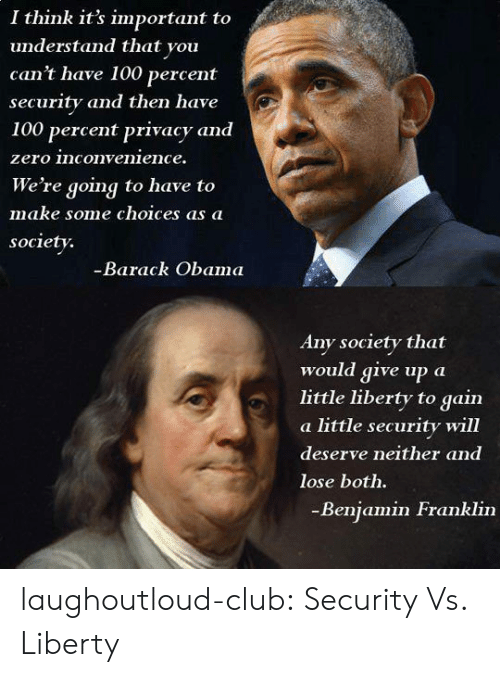 Anaconda, Benjamin Franklin, and Club: I think it's important to  understand that you  can't have 100 percent  security and then have  100 percent privacy and  zero inconvenience.  We're going to have to  make some choices aS a  society.  Barack Obama  Any society that  would give up a  little liberty to gain  a little security will  deserve neither and  lose both.  Benjamin Franklin laughoutloud-club:  Security Vs. Liberty