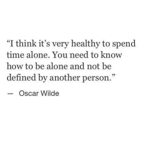 "Being Alone, How To, and Time: ""I think it's very healthy to spend  time alone. You need to know  how to be alone and not be  defined by another person.""  05  Oscar Wilde"