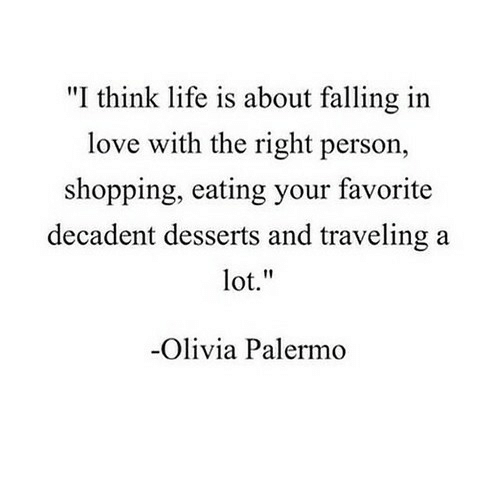 """olivia: """"I think life is about falling in  love with the right person,  shopping, eating your favorite  decadent desserts and traveling a  lot.""""  Olivia Palermo"""