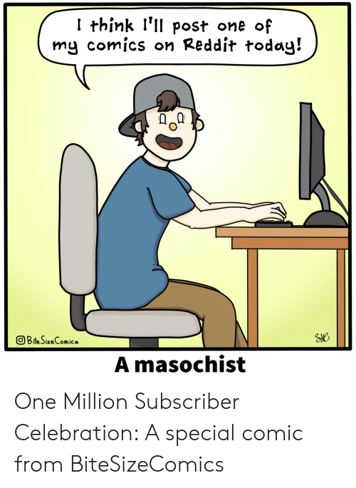 Reddit, Comics, and Comic: I think l'll post one of  my comics on Reddit todag!  回BteSizeConics  ㄧㄧㄒㄧ  A masochist One Million Subscriber Celebration: A special comic from BiteSizeComics