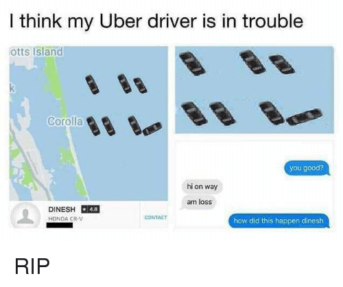corolla: I think my Uber driver is in trouble  otts Island  Corolla  you good?  hi on way  am loss  DINESH 48  HONDA CR-V  CONTACT  how did this happen dinesh RIP