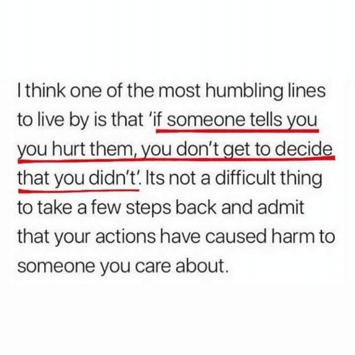 Live, Back, and One: I think one of the most humbling lines  to live by is that 'if someone tells you  you hurt them, vou don't get to decide  that you didn't.Its not a difficult thing  to take a few steps back and admit  that your actions have caused harm to  someone you care about.