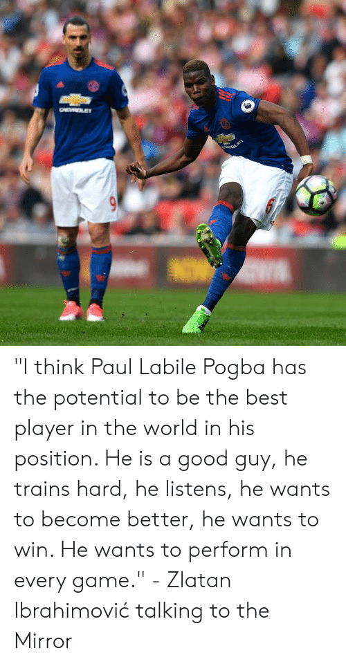 "pogba: ""I think Paul Labile Pogba has the potential to be the best player in the world in his position. He is a good guy, he trains hard, he listens, he wants to become better, he wants to win. He wants to perform in every game.""  - Zlatan Ibrahimović talking to the Mirror"
