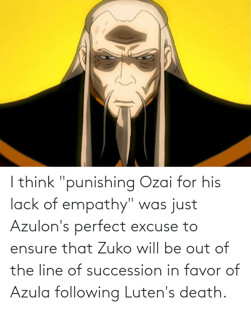 "Empathy: I think ""punishing Ozai for his lack of empathy"" was just Azulon's perfect excuse to ensure that Zuko will be out of the line of succession in favor of Azula following Luten's death."