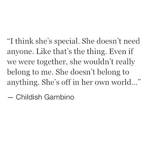 """Childish Gambino, World, and Childish: """"I think she's special. She doesn't need  anyone. Like that's the thing. Even if  we were together, she wouldn't really  belong to me. She doesn't belong to  anything. She's off in her own world...""""  Childish Gambino"""