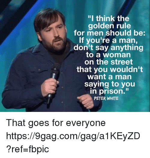 """The Golden Rule: """"I think the  golden rule  for men should be:  If you're a man,  don't say anything  to a woman  on the street  that you wouldn't  want a man  saying to you  n prison.""""  PETER WHITE That goes for everyone https://9gag.com/gag/a1KEyZD?ref=fbpic"""