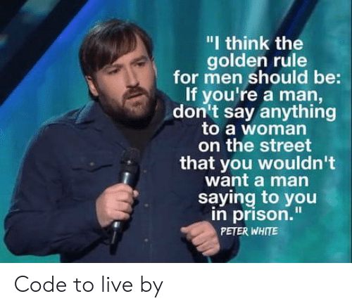 """The Golden Rule: """"I think the  golden rule  for men should be:  If you're a man,  don't say anything  to a woman  on the street  that you wouldn't  want a man  saying to you  in prison.""""  PETER WHITE Code to live by"""