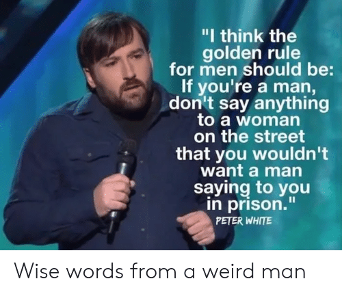 """Say Anything...: """"I think the  golden rule  for men should be:  If you're a man,  don't say anything  to a woman  on the street  that you wouldn't  want a man  saying to you  in prison.""""  PETER WHITE Wise words from a weird man"""