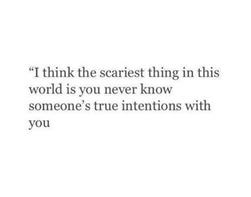 "True, World, and Never: ""I think the scariest thing in this  world is you never know  someone's true intentions with  you"