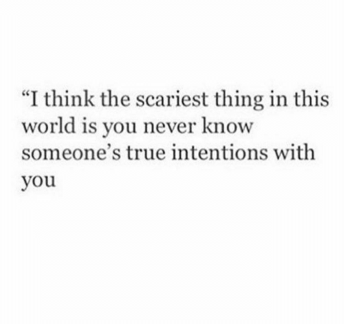 "you never know: ""I think the scariest thing in this  world  someone's true intentions with  you  is you never know"