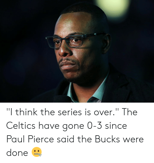 "Celtics: ""I think the series is over.""  The Celtics have gone 0-3 since Paul Pierce said the Bucks were done 🤐"