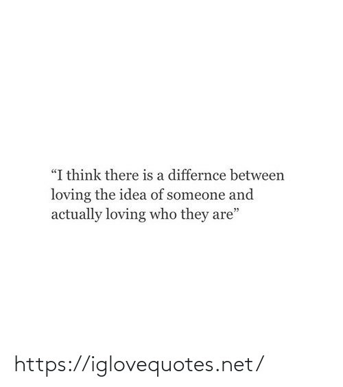 """Loving: """"I think there is a differnce between  loving the idea of someone and  actually loving who they are"""" https://iglovequotes.net/"""