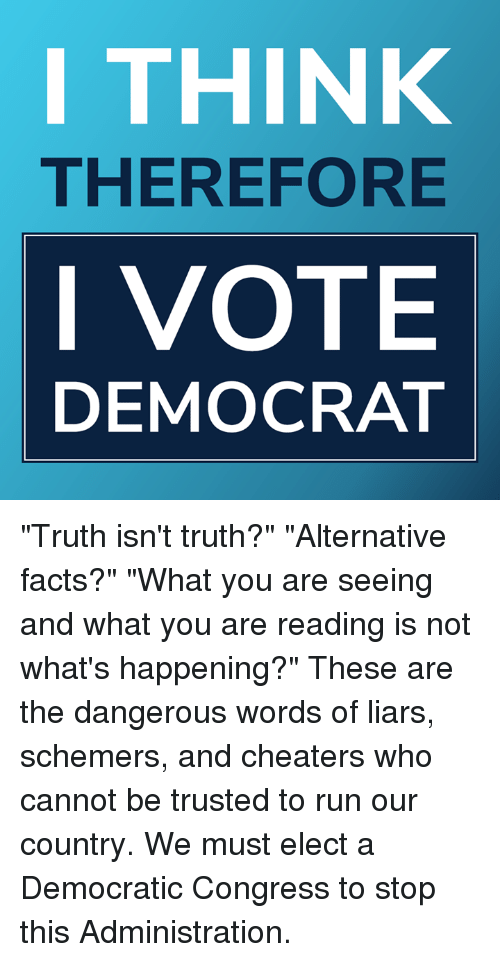 "Facts, Memes, and Run: I THINK  THEREFORE  I VOTE  DEMOCRAT ""Truth isn't truth?"" ""Alternative facts?"" ""What you are seeing and what you are reading is not what's happening?""   These are the dangerous words of liars, schemers, and cheaters who cannot be trusted to run our country. We must elect a Democratic Congress to stop this Administration."