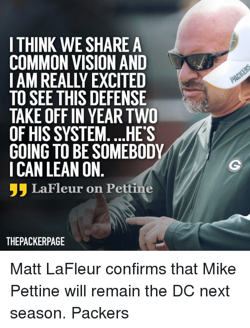 Really Excited: I THINK WE SHARE A  COMMON VISION AND  I AM REALLY EXCITED  TO SEE THIS DEFENSIE  TAKE OFF IN YEAR TWO  OF HIS SYSTEM. ...HES  GOING TO BE SOMEBODY  I CAN LEAN ON  フラLaFleur on Pettine  THEPACKERPAGE Matt LaFleur confirms that Mike Pettine will remain the DC next season. Packers