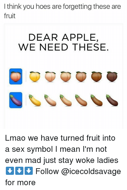 Apple, Dank, and Hoe: I think you hoes are forgetting these are  fruit  DEAR APPLE,  WE NEED THESE Lmao we have turned fruit into a sex symbol I mean I'm not even mad just stay woke ladies ⬇️⬇️⬇️ Follow @icecoldsavage for more