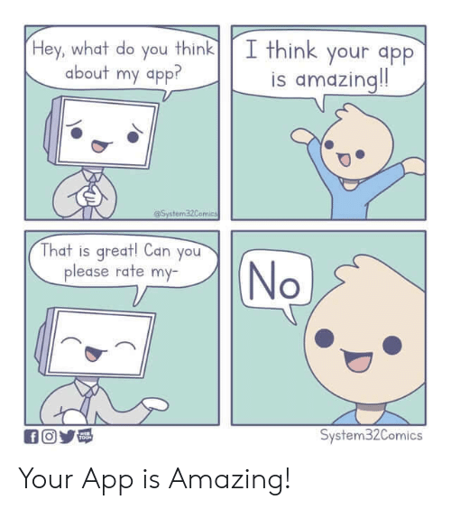 Amazing, App, and Can: I think your app  is amazing!  Hey, what do you think  about my app?  System32Comics  That is great! Can you  please rate my-  No  System32Comics  fO  TOOH Your App is Amazing!