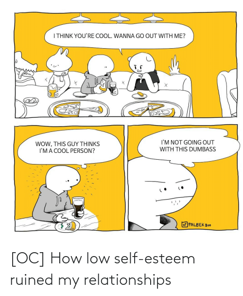 Low: I THINK YOU'RE COOL. WANNA GO OUT WITH ME?  I'M NOT GOING OUT  WOW, THIS GUY THỊNKS  I'MA COOL PERSON?  WITH THIS DUMBASS  O PALBEK 800 [OC] How low self-esteem ruined my relationships