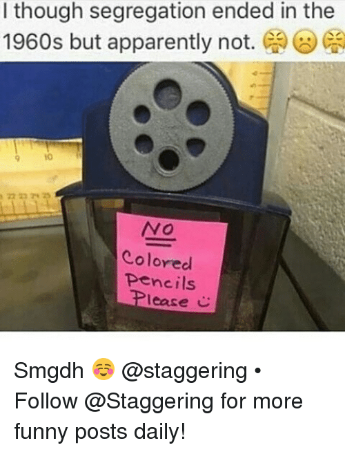 funny post: I though segregation ended in the  1960s but apparently not.  Ca  NO  Colored  pencils  lease C Smgdh ☺ @staggering • ➫➫➫ Follow @Staggering for more funny posts daily!