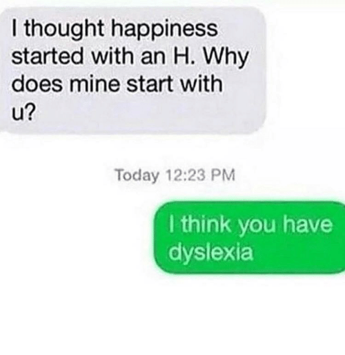 Dyslexia: I thought happiness  started with an H. Why  does mine start with  2  Today 12:23 PM  I think you have  dyslexia