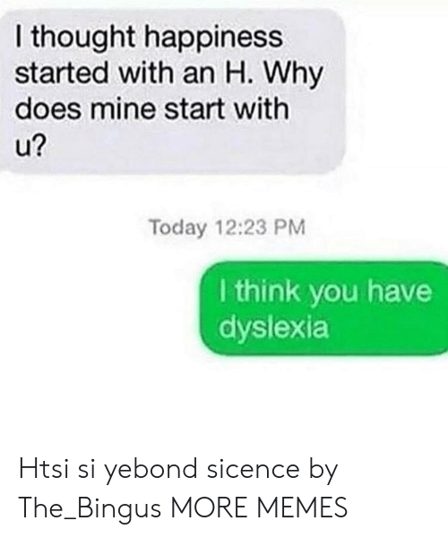 Dyslexia: I thought happiness  started with an H. Why  does mine start with  2  Today 12:23 PM  I think you have  dyslexia Htsi si yebond sicence by The_Bingus MORE MEMES