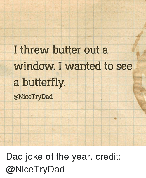 Dads Jokes: I threw butter out a  window. I wanted to see  a butterfly.  @NiceTryDad Dad joke of the year. credit: @NiceTryDad