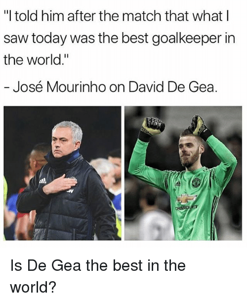 "Memes, Saw, and Best: ""I told him after the match that what l  saw today was the best goalkeeper in  the world.""  José Mourinho on David De Gea. Is De Gea the best in the world?"