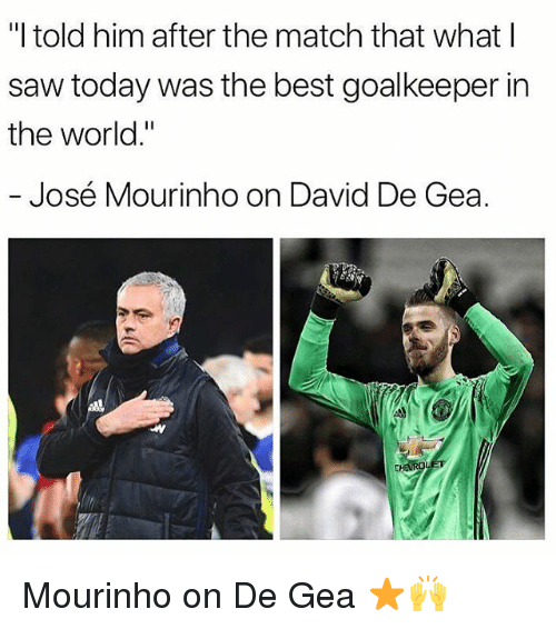 "Memes, Saw, and Best: ""I told him after the match that what l  saw today was the best goalkeeper in  the world.""  José Mourinho on David De Gea. Mourinho on De Gea ⭐🙌"