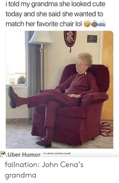 To Match: i told my grandma she looked cute  today and she said she wanted to  match her favorite chair lol  I'm afraid I just blue myself  Uber Humor failnation:  John Cena's grandma