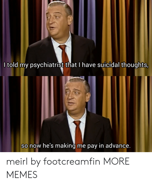 psychiatrist: I told my psychiatrist that I have Suicidal thoughts,  So now he's making  me pay in advance. meirl by footcreamfin MORE MEMES